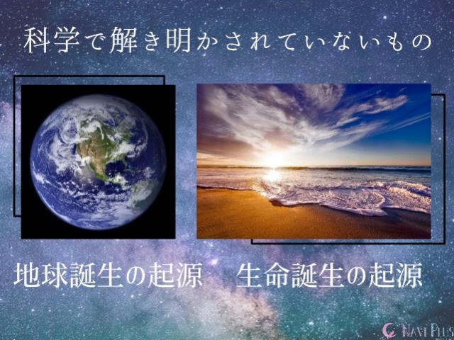 地球の起源や生命の起源といったものも解き明かされていない
